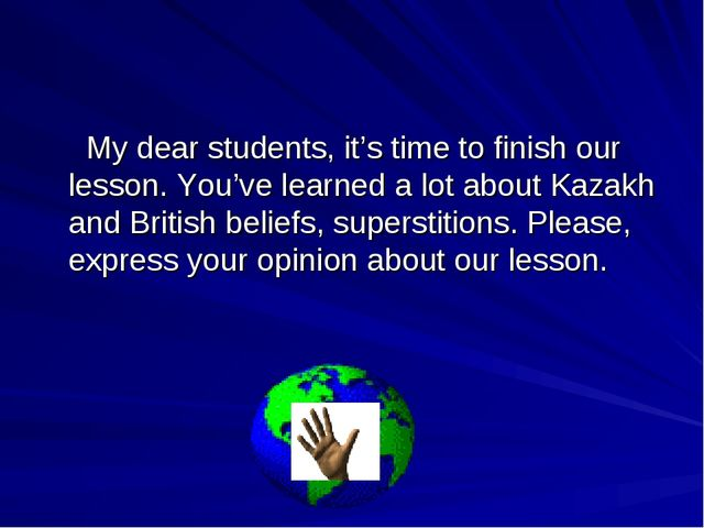 My dear students, it's time to finish our lesson. You've learned a lot about...