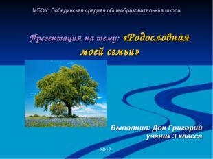 Презентация на тему: «Родословная моей семьи» 2012 МБОУ: Побединская средняя