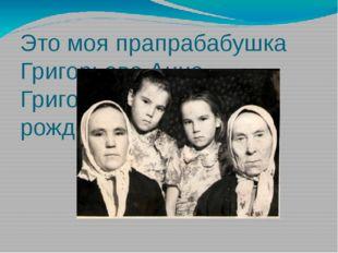 Это моя прапрабабушка Григорьева Анна Григорьевна. 1886г. рождения