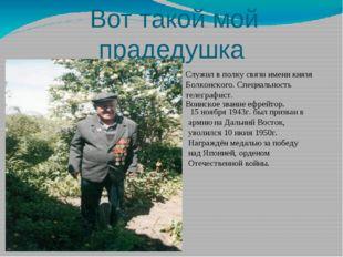 Вот такой мой прадедушка Служил в полку связи имени князя Болконского. Специ