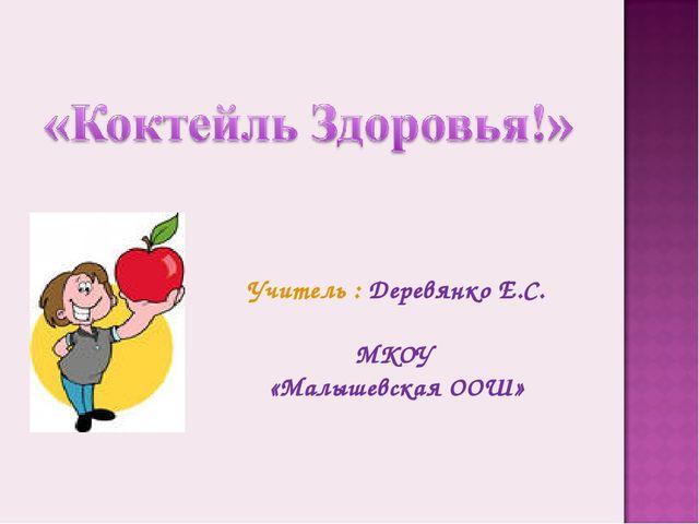 Учитель : Деревянко Е.С. МКОУ «Малышевская ООШ»