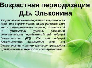 Возрастная периодизация Д.Б. Эльконина Теория отечественного ученого строила