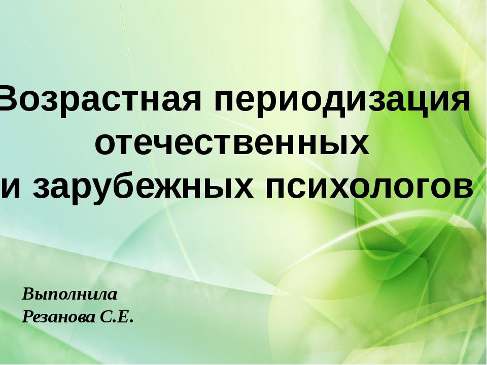 Возрастная периодизация отечественных и зарубежных психологов Выполнила Реза...