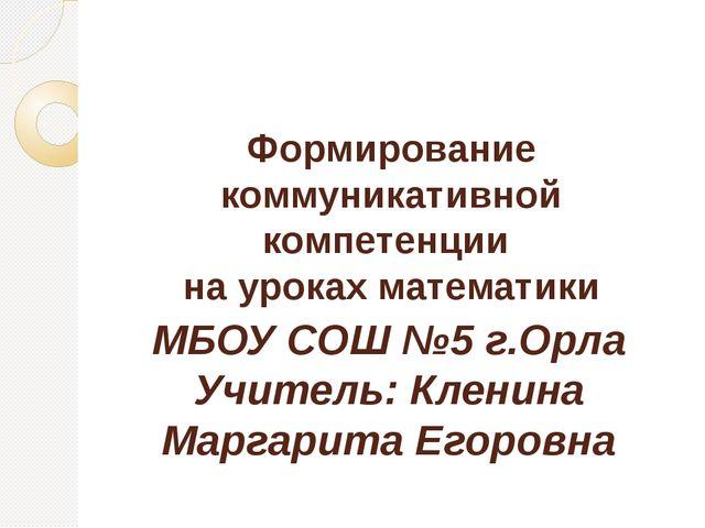 Формирование коммуникативной компетенции на уроках математики МБОУ СОШ №5 г.О...