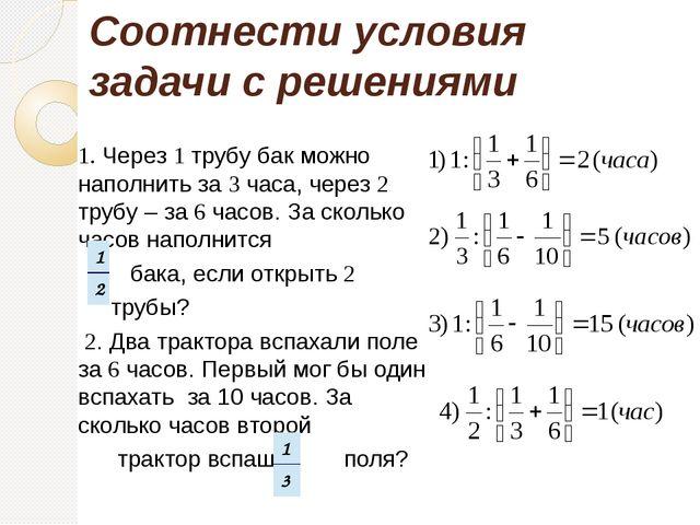 Соотнести условия задачи с решениями 1. Через 1 трубу бак можно наполнить за...