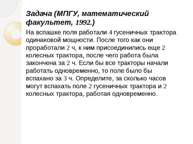 Задача (МПГУ, математический факультет, 1992.) На вспашке поля работали 4 гус...