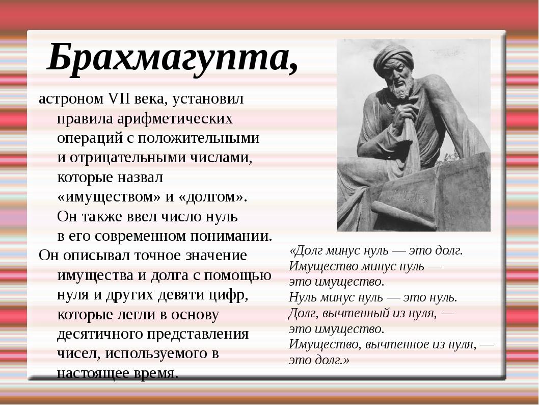 Брахмагупта, астроном VII века, установил правила арифметических операций с п...