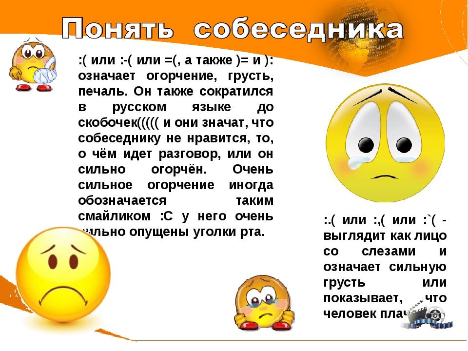 :( или :-( или =(, а также )= и ): означает огорчение, грусть, печаль. Он так...