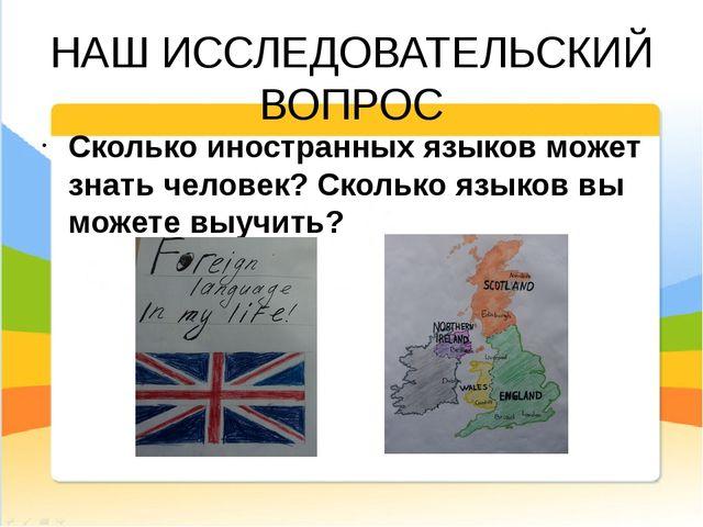 НАШ ИССЛЕДОВАТЕЛЬСКИЙ ВОПРОС Сколько иностранных языков может знать человек?...