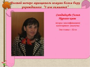 Ситдыйкова Гөлия Нургаяз кызы югары квалификацион категорияле укытучы Эш стаж