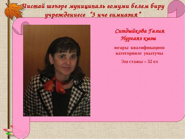 Ситдыйкова Гөлия Нургаяз кызы югары квалификацион категорияле укытучы Эш стаж...