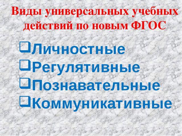 Виды универсальных учебных действий по новым ФГОС Личностные Регулятивные Поз...