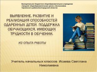 Учитель начальных классов Исаева Светлана Николаевна Муниципальное бюджетное