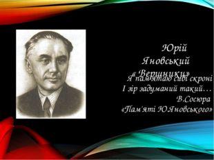 Юрій Яновський « Вершники» Я пам'ятаю сиві скроні І зір задуманий такий… В.Со