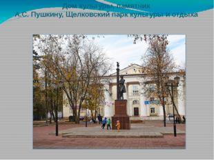 Дом культуры, памятник А.С. Пушкину, Щелковский парк культуры и отдыха