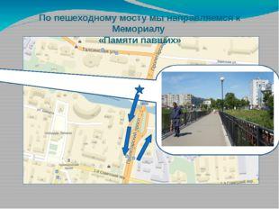 По пешеходному мосту мы направляемся к Мемориалу «Памяти павших»