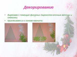 Декорирование Вырезаем с помощью фигурных дыроколов елочные веточки и снежинк