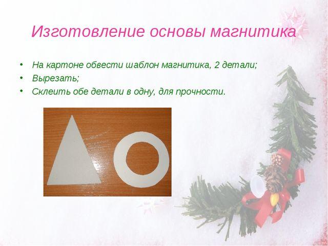 Изготовление основы магнитика На картоне обвести шаблон магнитика, 2 детали;...