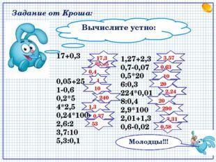 Вычислите устно: 17+0,3 0,05+25 1-0,6 0,2*5 4*2,5 0,24*1000 2,6:2 3,7:10 5,3:
