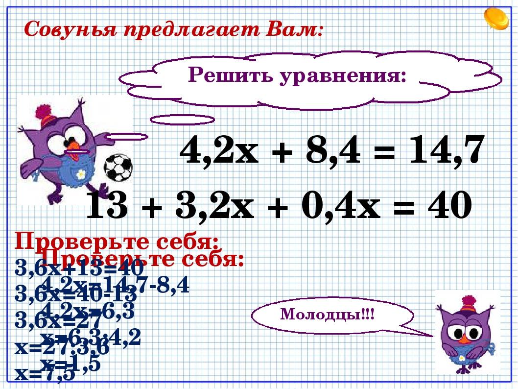 Решить уравнения: 13 + 3,2х + 0,4х = 40 4,2х + 8,4 = 14,7 Молодцы!!! Совунья...