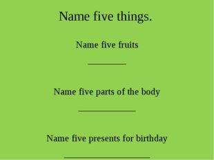 Name five things. Name five fruits ________ Name five parts of the body _____