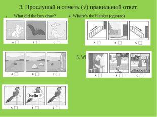 3. Прослушай и отметь (√) правильный ответ. What did the boy draw?4. Where'