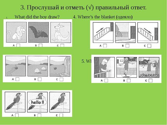 3. Прослушай и отметь (√) правильный ответ. What did the boy draw?4. Where'...