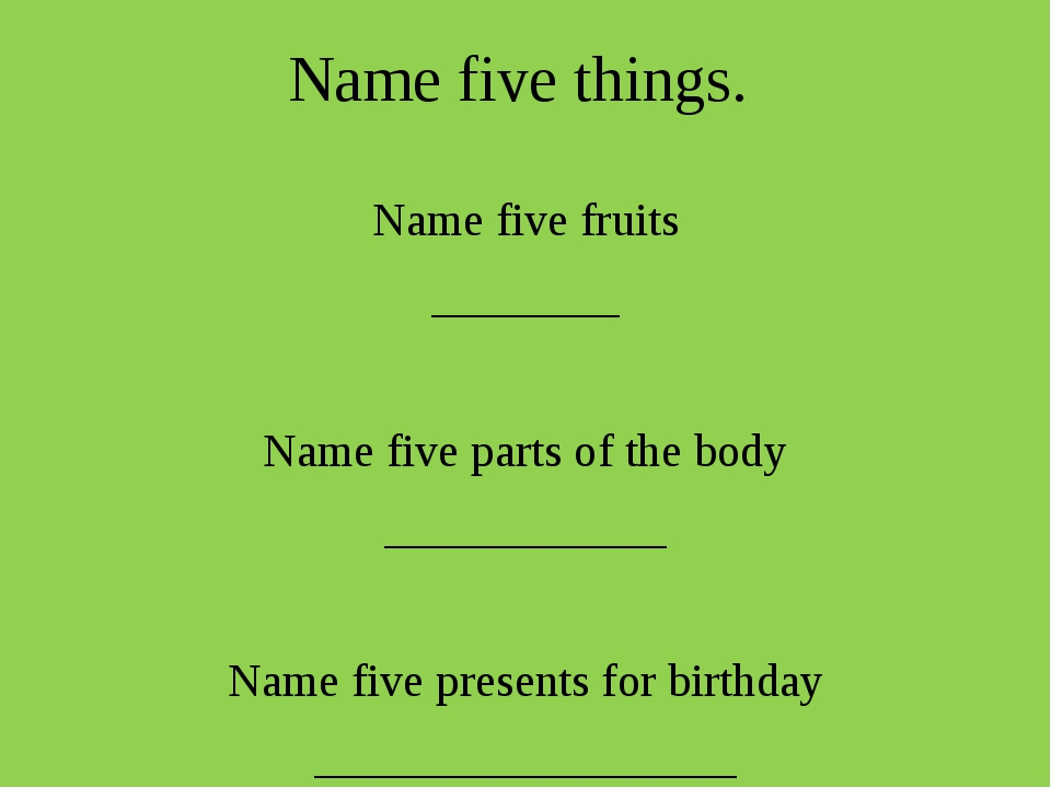 Name five things. Name five fruits ________ Name five parts of the body _____...