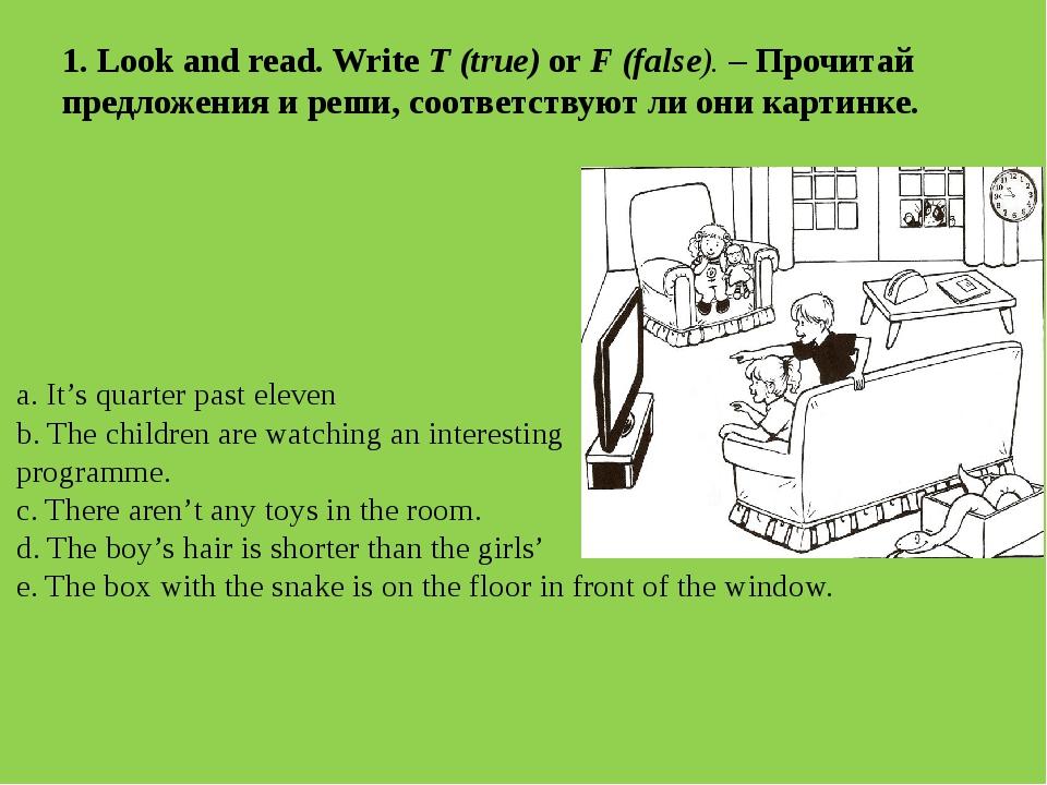 1. Look and read. Write T (true) or F (false). – Прочитай предложения и реши,...