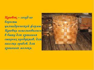 Кузовок – сосуд из бересты цилиндрической формы. Кузовки использовались в быт