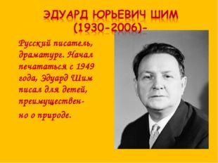 Русский писатель, драматург. Начал печататься с 1949 года, Эдуард Шим писал д