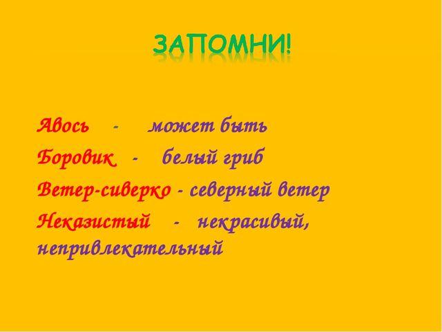 Авось - может быть Боровик - белый гриб Ветер-сиверко - северный ветер Неказ...