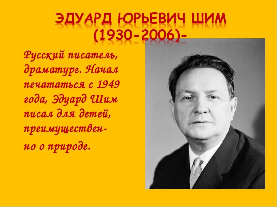 Русский писатель, драматург. Начал печататься с 1949 года, Эдуард Шим писал д...