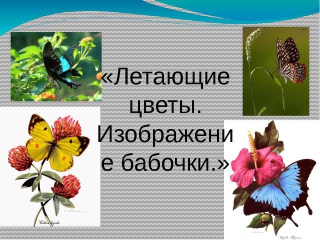 «Летающие цветы. Изображение бабочки.»