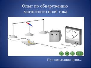 Опыт по обнаружению магнитного поля тока  При замыкании цепи…