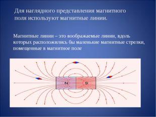 Для наглядного представления магнитного поля используют магнитные линии. Магн