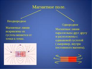 Магнитное поле. Неоднородное Однородное Магнитные линии искривлены их густота