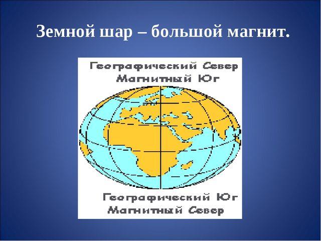 Земной шар – большой магнит.