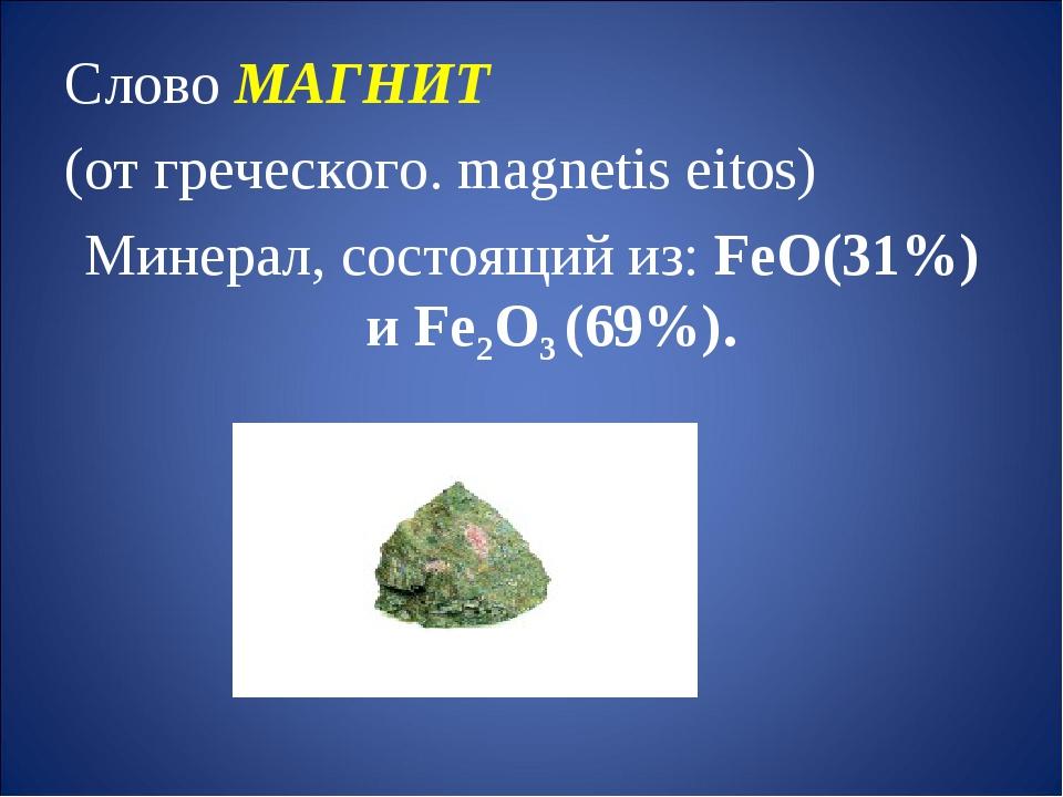Слово МАГНИТ (от греческого. magnetis eitos) Минерал, состоящий из: FeO(31%)...