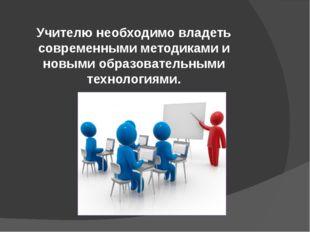 Учителю необходимо владеть современными методиками и новыми образовательными