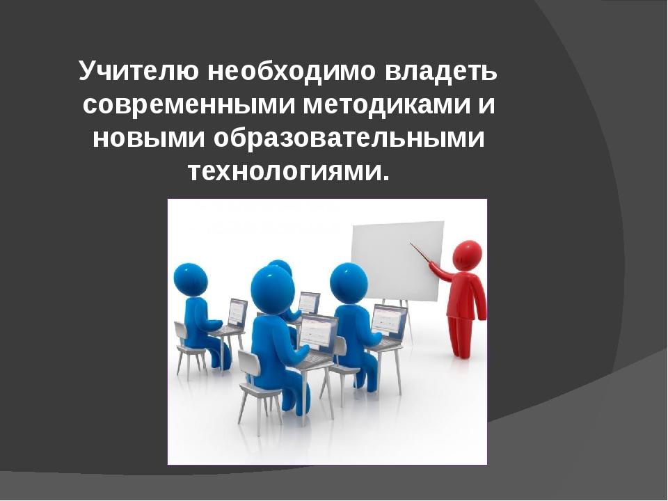 Учителю необходимо владеть современными методиками и новыми образовательными...