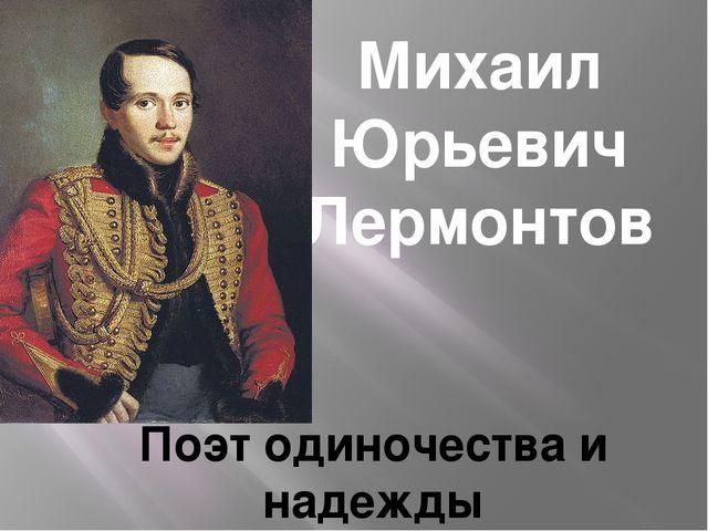 Михаил Юрьевич Лермонтов Поэт одиночества и надежды