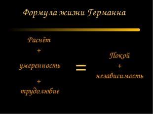 Формула жизни Германна Расчёт + умеренность + трудолюбие Покой + независимост