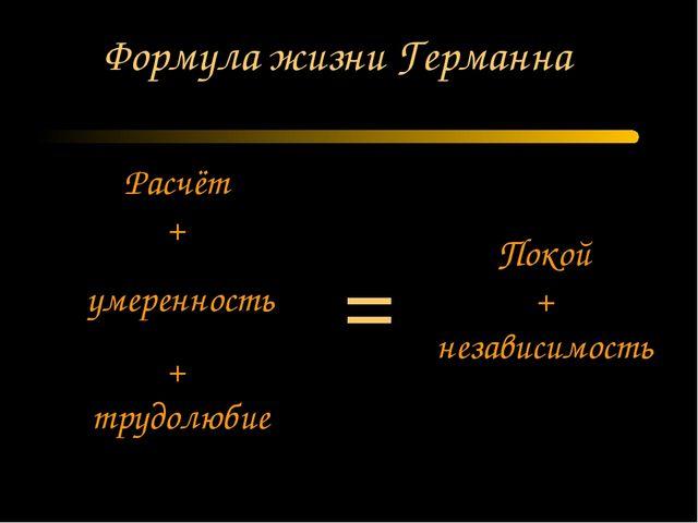 Формула жизни Германна Расчёт + умеренность + трудолюбие Покой + независимост...
