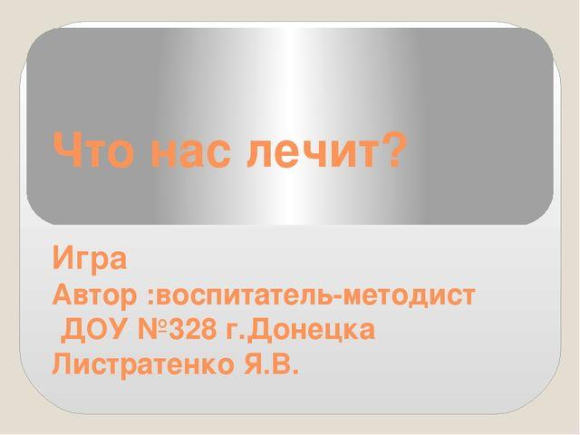 Что нас лечит? Игра Автор :воспитатель-методист ДОУ №328 г.Донецка Листратенк...