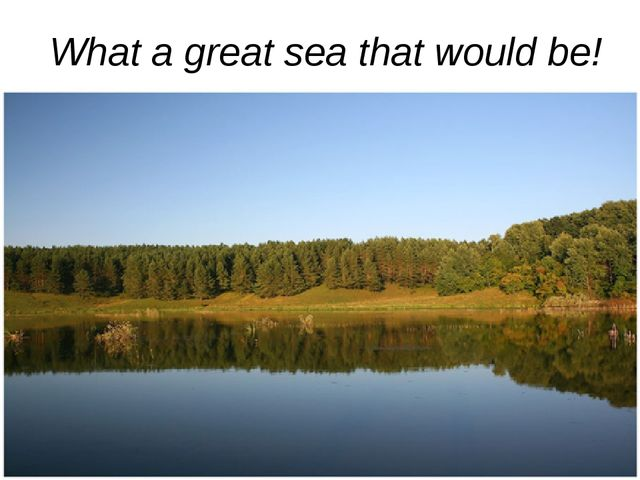 What a great sea that would be!