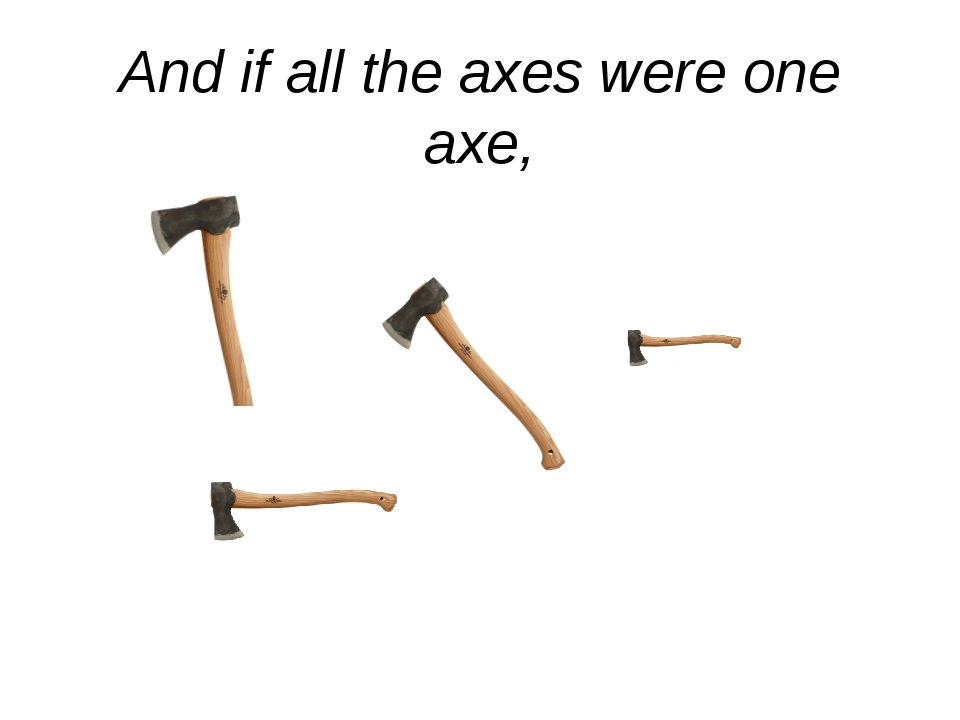 And if all the axes were one axe,