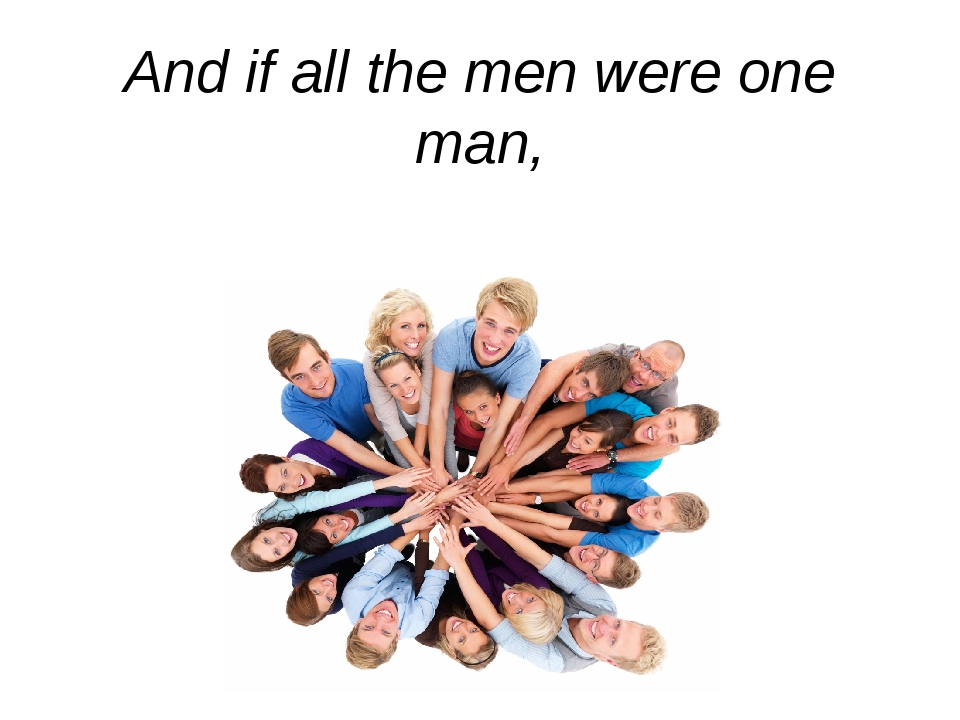And if all the men were one man,