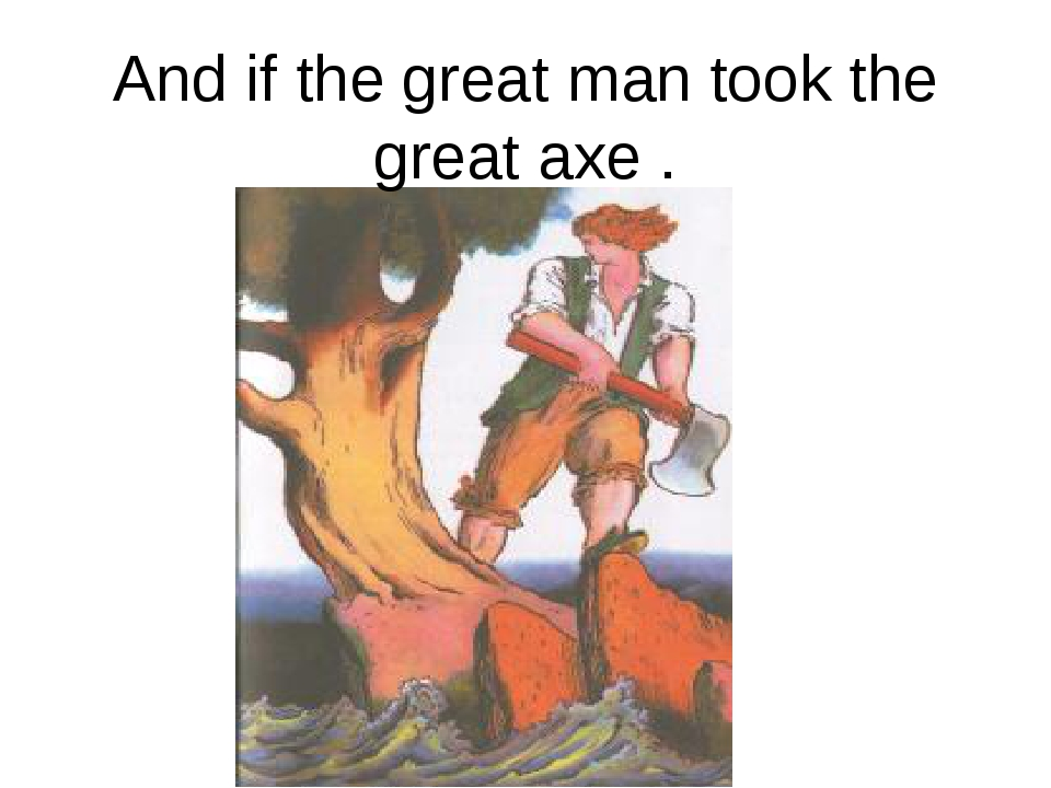 And if the great man took the great axe .