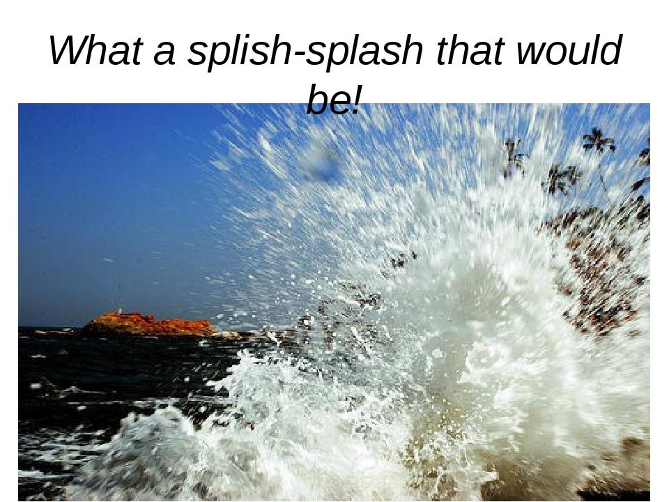 What a splish-splash that would be!